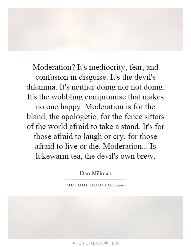 Moderation? It's mediocrity, fear, and confusion in disguise. It's the devil's dilemma. It's neither doing nor not doing. It's the wobbling compromise that makes no one happy. Moderation is for the bland, the apologetic, for the fence sitters of the world afraid to take a stand. It's for those afraid to laugh or cry, for those afraid to live or die. Moderation... Is lukewarm tea, the devil's own brew Picture Quote #1