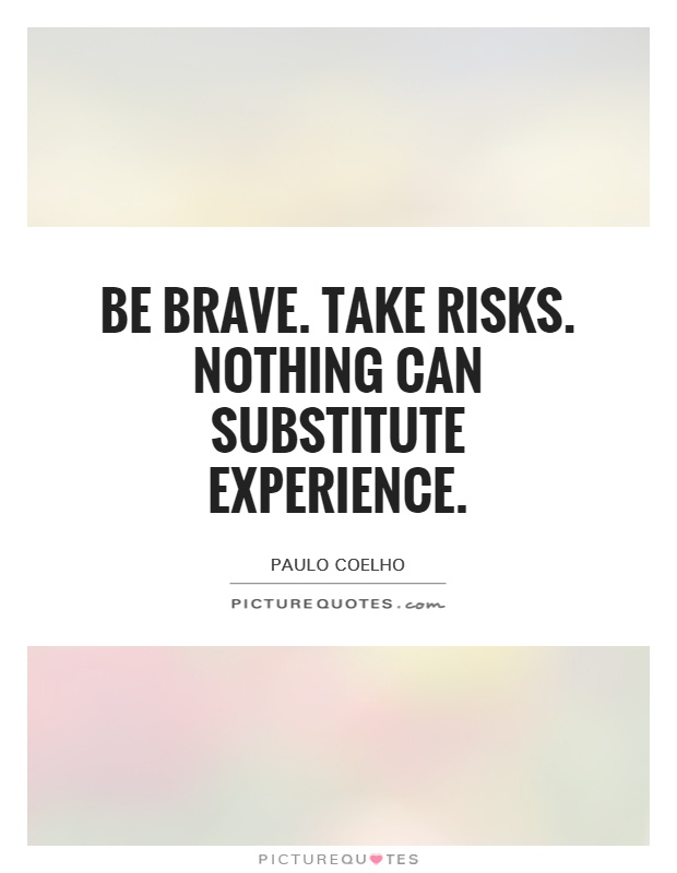 Be brave. Take risks. Nothing can substitute experience Picture Quote #1
