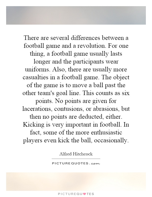 There are several differences between a football game and a revolution. For one thing, a football game usually lasts longer and the participants wear uniforms. Also, there are usually more casualties in a football game. The object of the game is to move a ball past the other team's goal line. This counts as six points. No points are given for lacerations, contusions, or abrasions, but then no points are deducted, either. Kicking is very important in football. In fact, some of the more enthusiastic players even kick the ball, occasionally Picture Quote #1