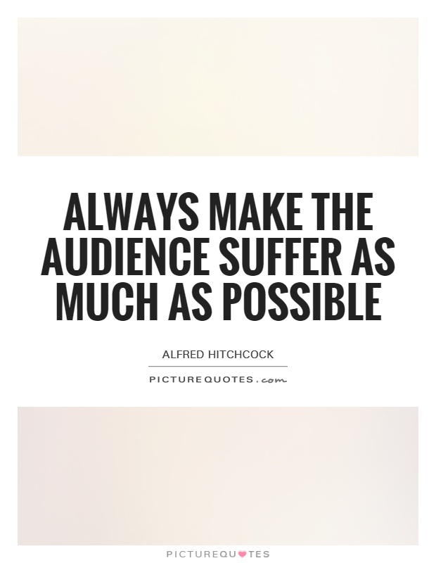 Always make the audience suffer as much as possible Picture Quote #1