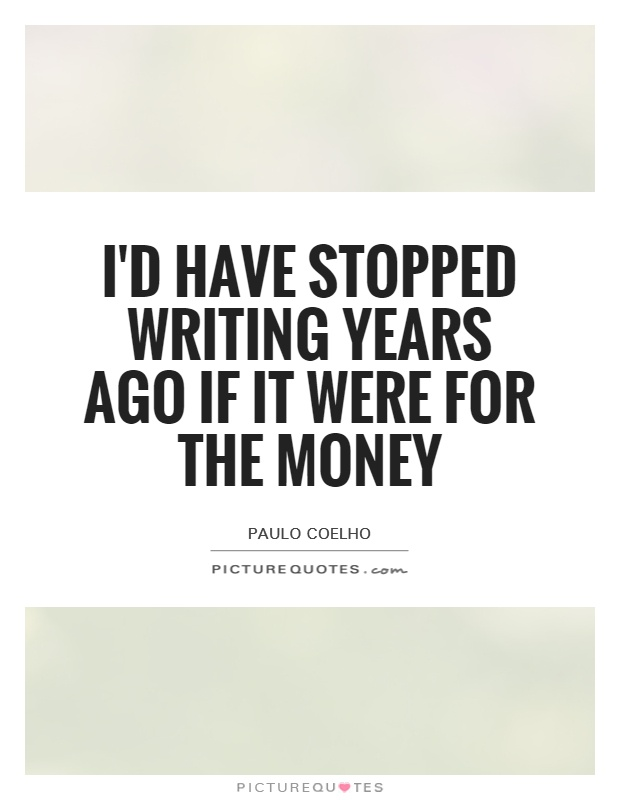 I'd have stopped writing years ago if it were for the money Picture Quote #1