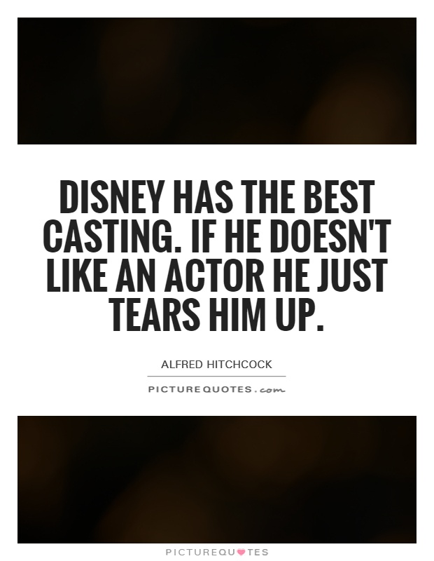 Disney has the best casting. If he doesn't like an actor he just tears him up Picture Quote #1