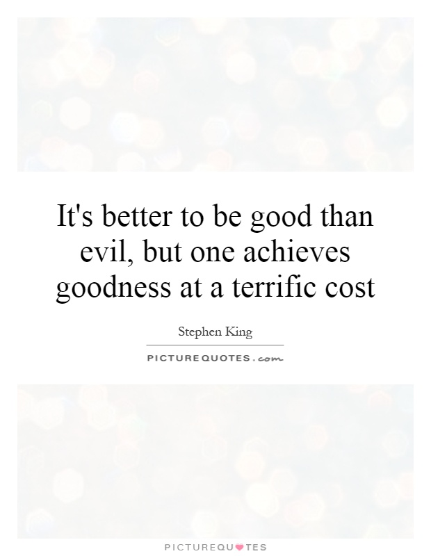 It's better to be good than evil, but one achieves goodness at a terrific cost Picture Quote #1