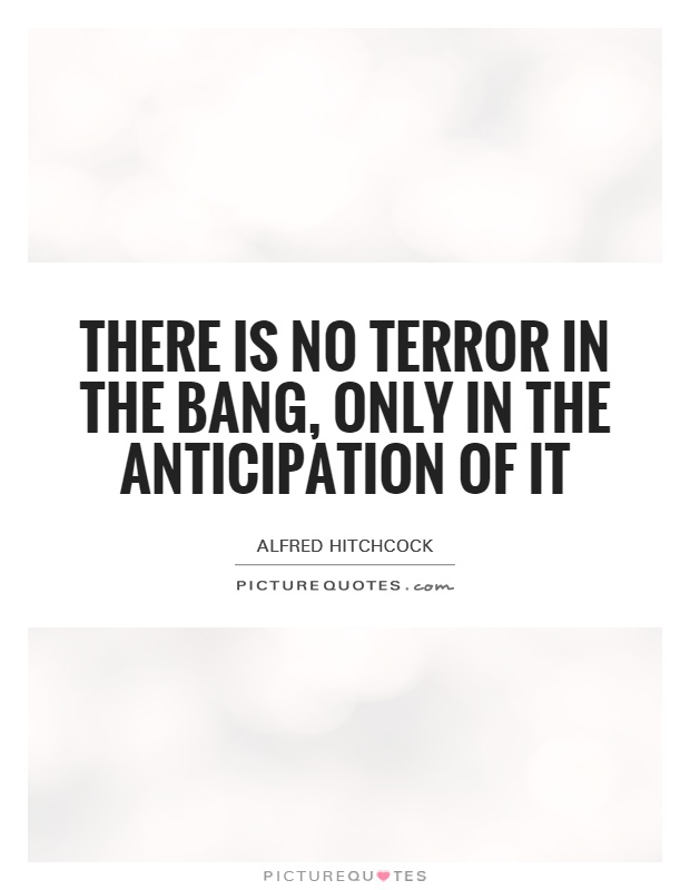 There is no terror in the bang, only in the anticipation of it Picture Quote #1