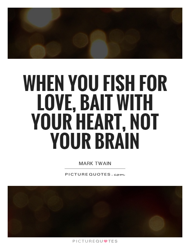 When you fish for love, bait with your heart, not your brain Picture Quote #1