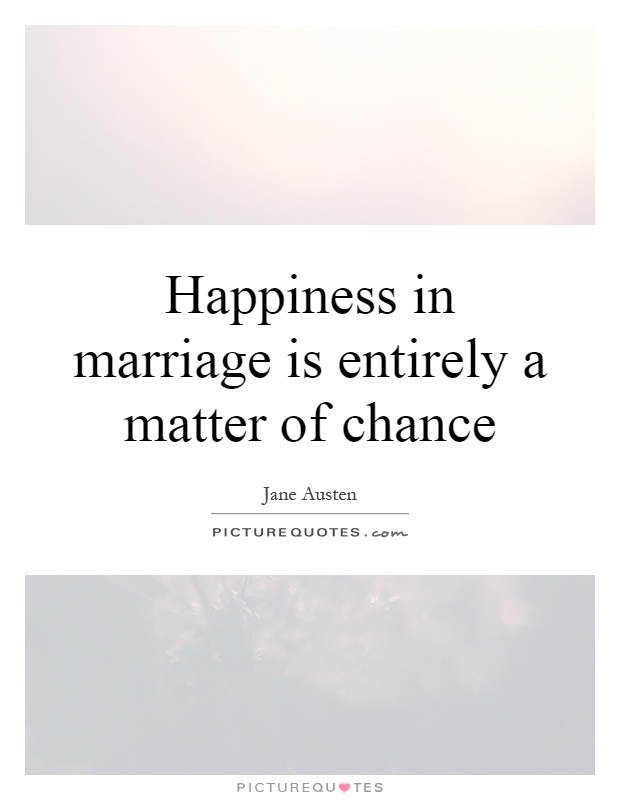 Happiness in marriage is entirely a matter of chance Picture Quote #1