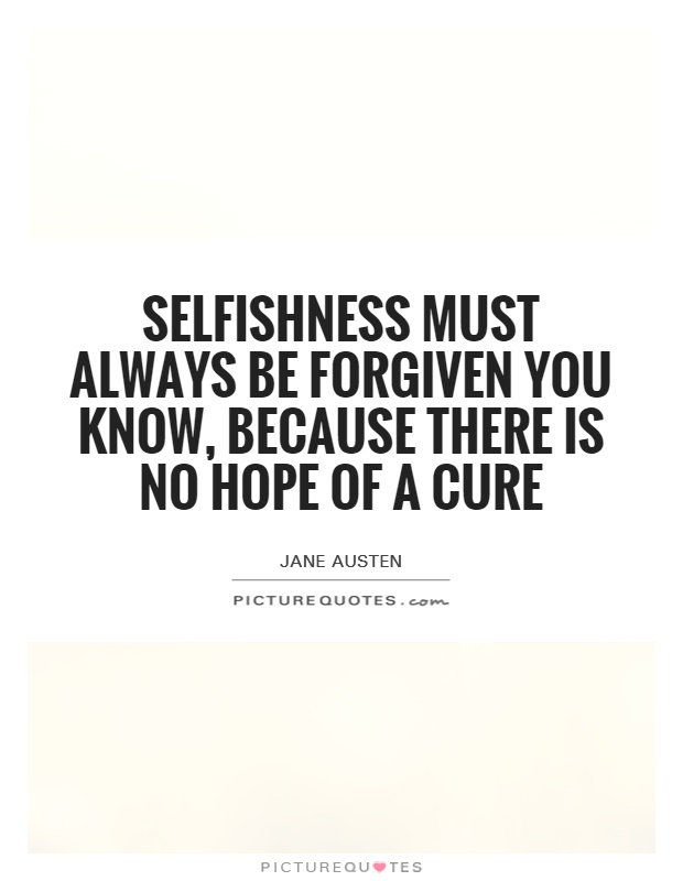 Selfishness must always be forgiven you know, because there is no hope of a cure Picture Quote #1
