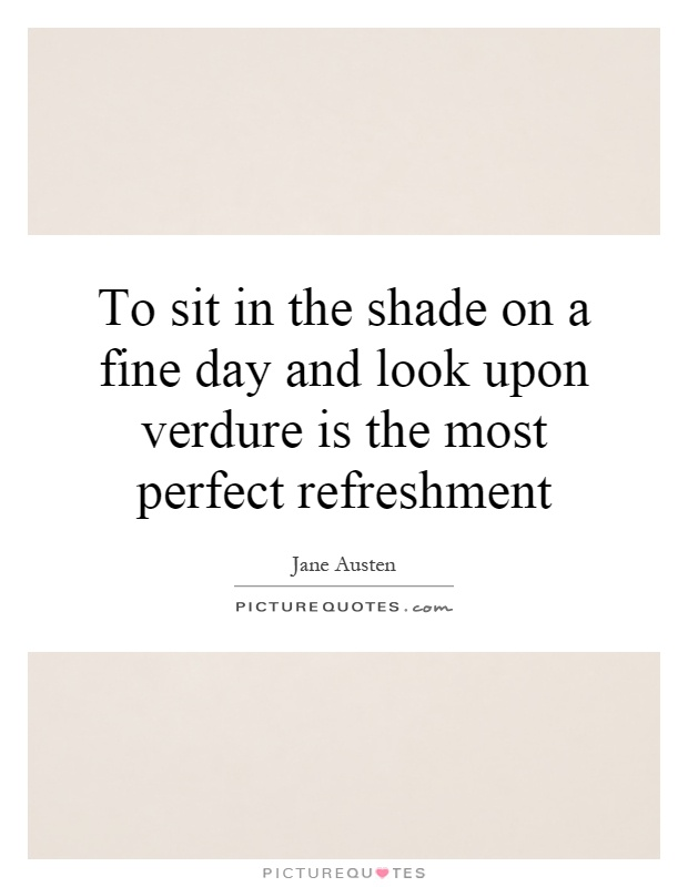 To sit in the shade on a fine day and look upon verdure is the most perfect refreshment Picture Quote #1