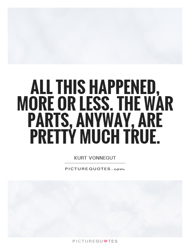 All this happened, more or less. The war parts, anyway, are pretty much true Picture Quote #1