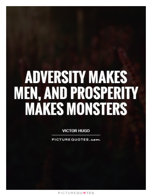 Adversity makes men, and prosperity makes monsters Picture Quote #1