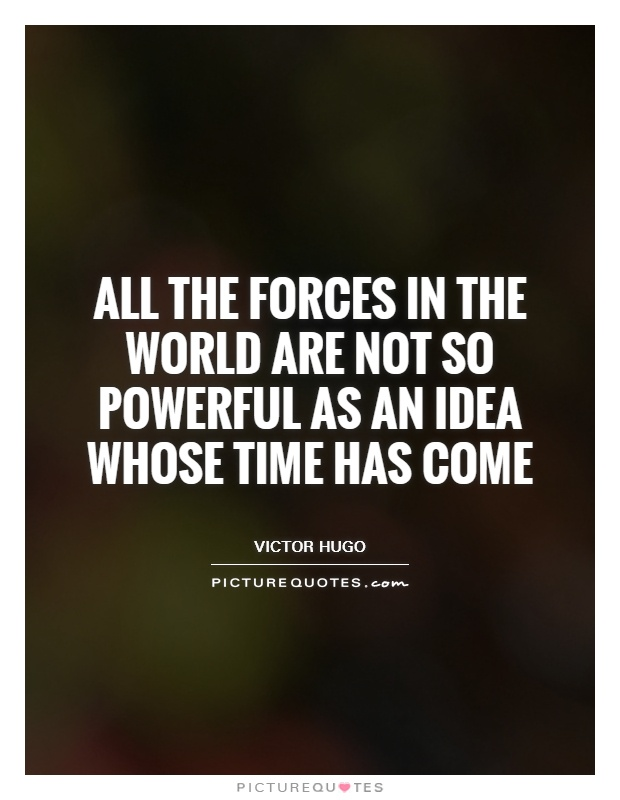 All the forces in the world are not so powerful as an idea whose time has come Picture Quote #1
