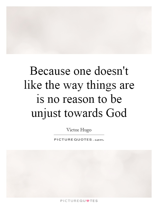 Because one doesn't like the way things are is no reason to be unjust towards God Picture Quote #1