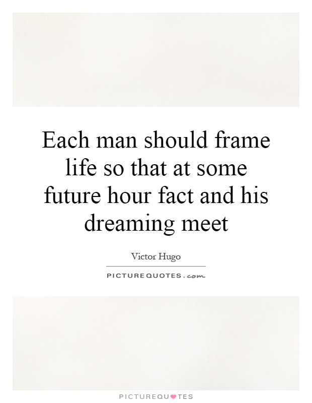 Each man should frame life so that at some future hour fact and his dreaming meet Picture Quote #1
