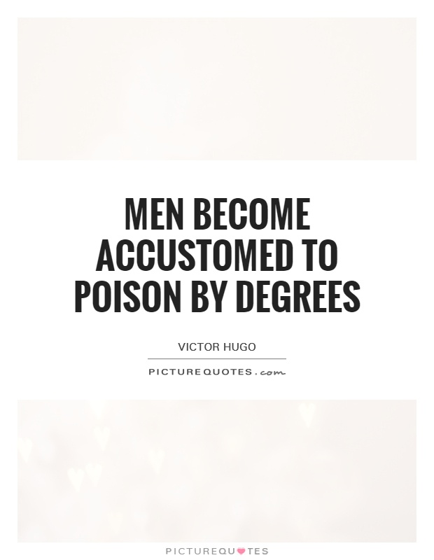 Men become accustomed to poison by degrees Picture Quote #1