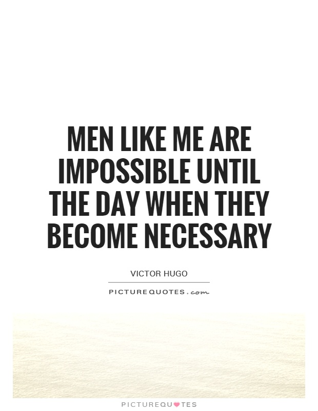 Men like me are impossible until the day when they become necessary Picture Quote #1