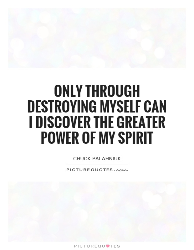 Only through destroying myself can I discover the greater power of my spirit Picture Quote #1