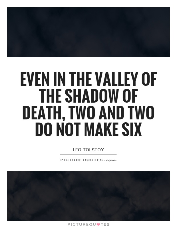 Even in the valley of the shadow of death, two and two do not make six Picture Quote #1