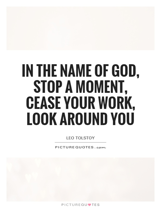 In the name of God, stop a moment, cease your work, look around you Picture Quote #1