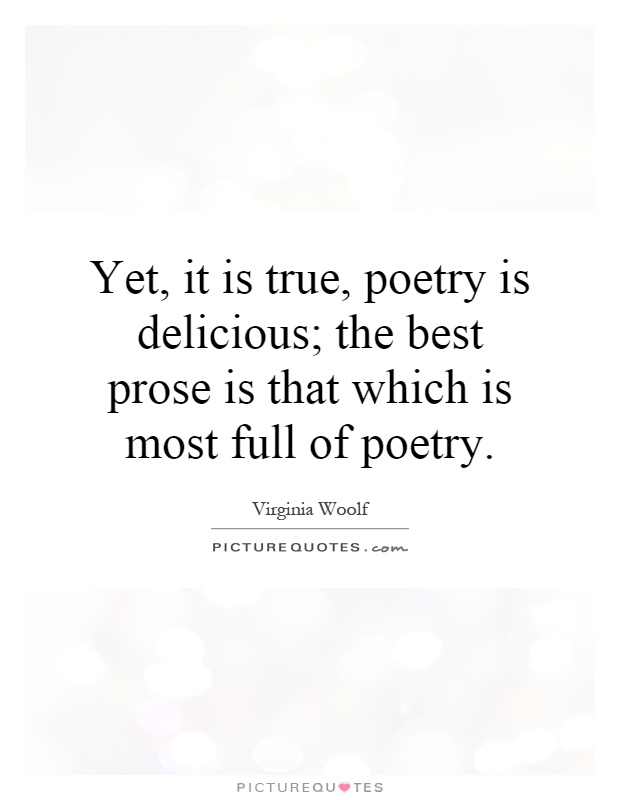 Yet, it is true, poetry is delicious; the best prose is that which is most full of poetry Picture Quote #1