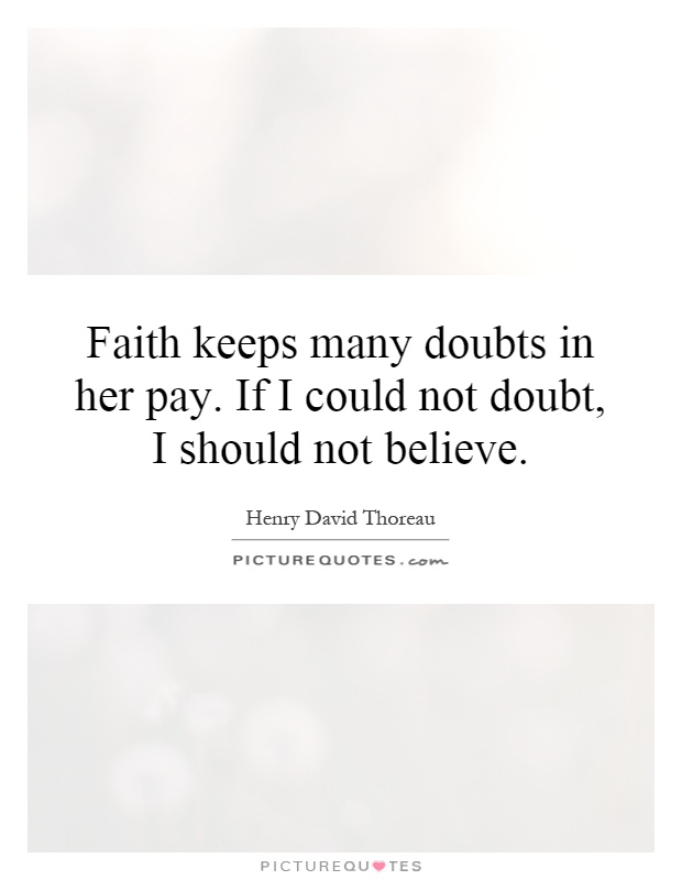 Faith keeps many doubts in her pay. If I could not doubt, I should not believe Picture Quote #1