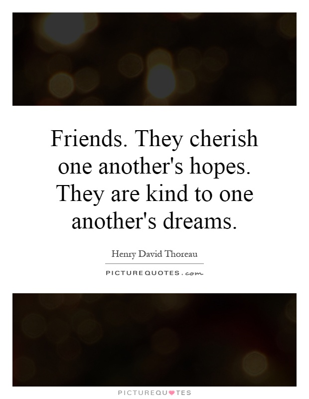 Friends. They cherish one another's hopes. They are kind to one another's dreams Picture Quote #1