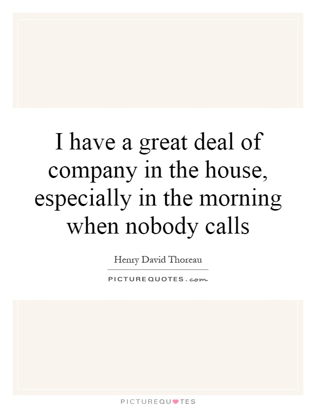I have a great deal of company in the house, especially in the morning when nobody calls Picture Quote #1