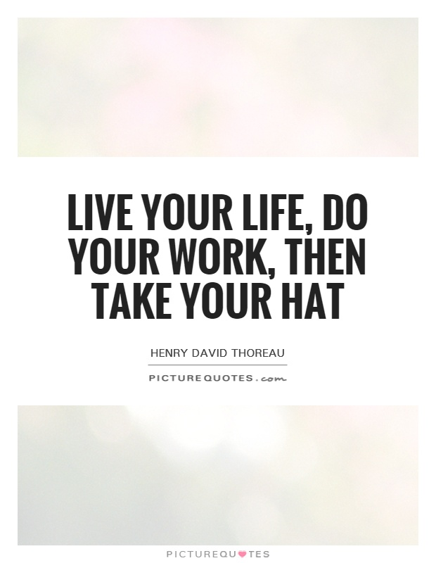 Live your life, do your work, then take your hat Picture Quote #1