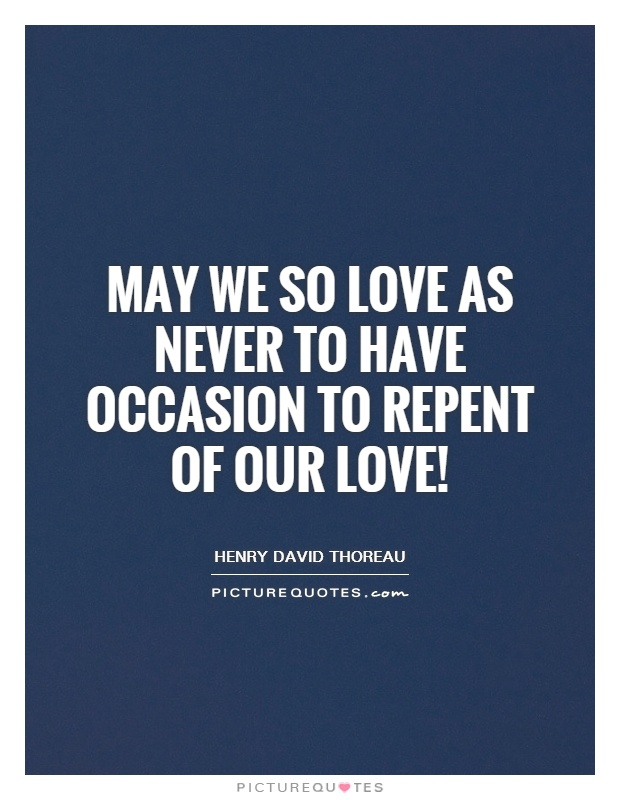 May we so love as never to have occasion to repent of our love! Picture Quote #1