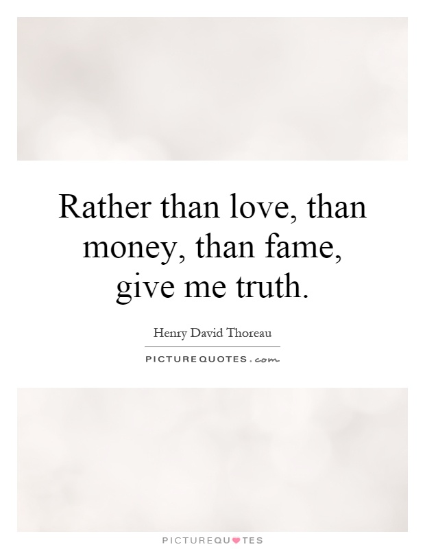 Rather than love, than money, than fame, give me truth Picture Quote #1