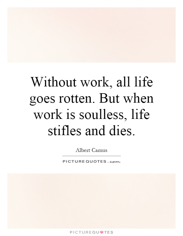 Without work, all life goes rotten. But when work is soulless, life stifles and dies Picture Quote #1