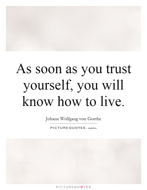 As soon as you trust yourself, you will know how to live Picture Quote #1