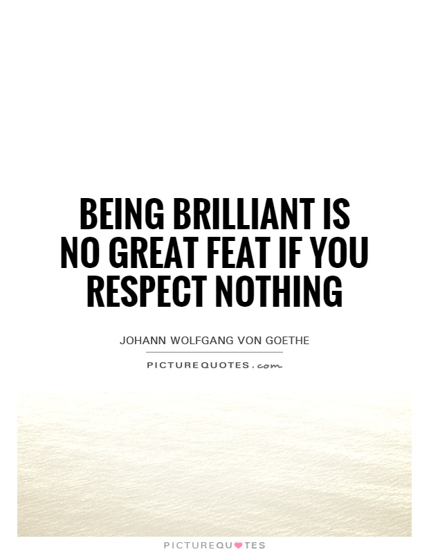 Brilliant Quotes Unique Being Brilliant Is No Great Feat If You Respect Nothing Picture Quotes