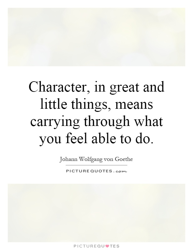 Character, in great and little things, means carrying through what you feel able to do Picture Quote #1