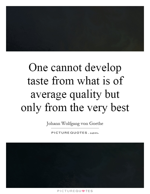One cannot develop taste from what is of average quality but only from the very best Picture Quote #1