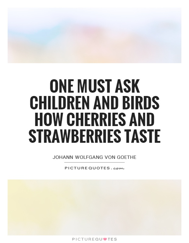 One must ask children and birds how cherries and strawberries taste Picture Quote #1