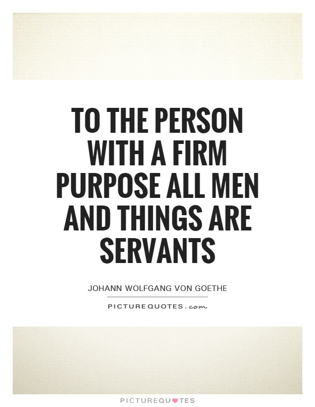 To the person with a firm purpose all men and things are servants Picture Quote #1