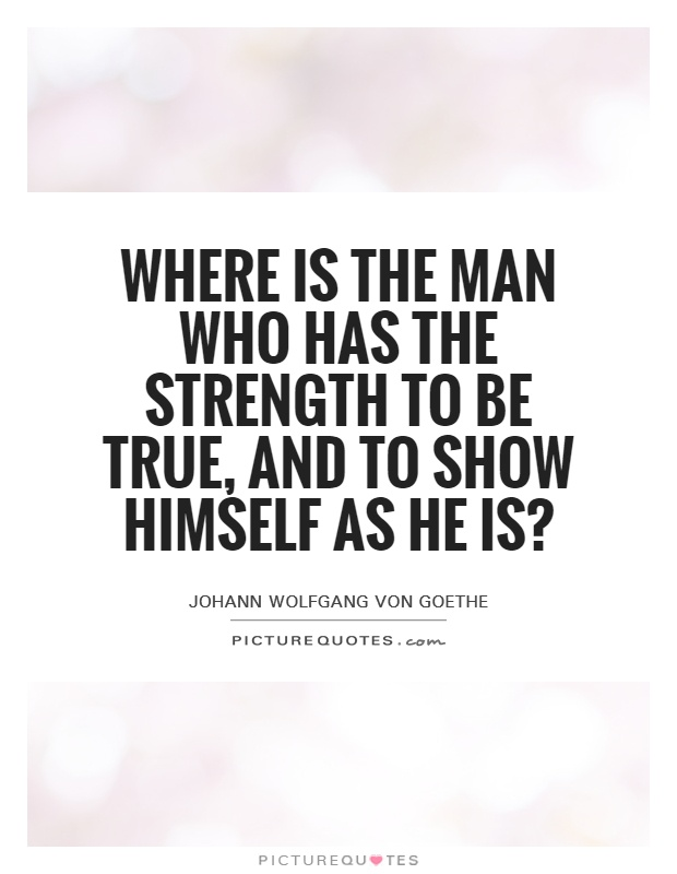 Where is the man who has the strength to be true, and to show himself as he is? Picture Quote #1