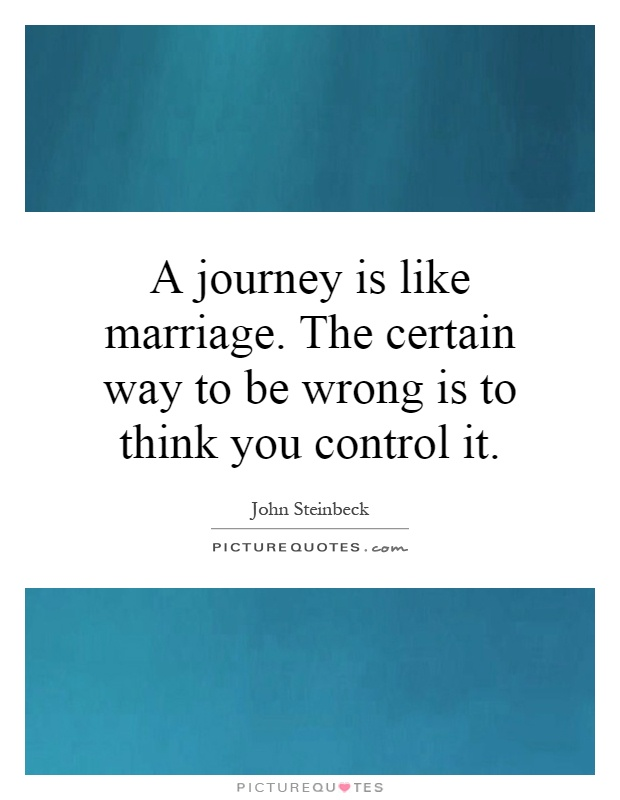 A journey is like marriage. The certain way to be wrong is to think you control it Picture Quote #1