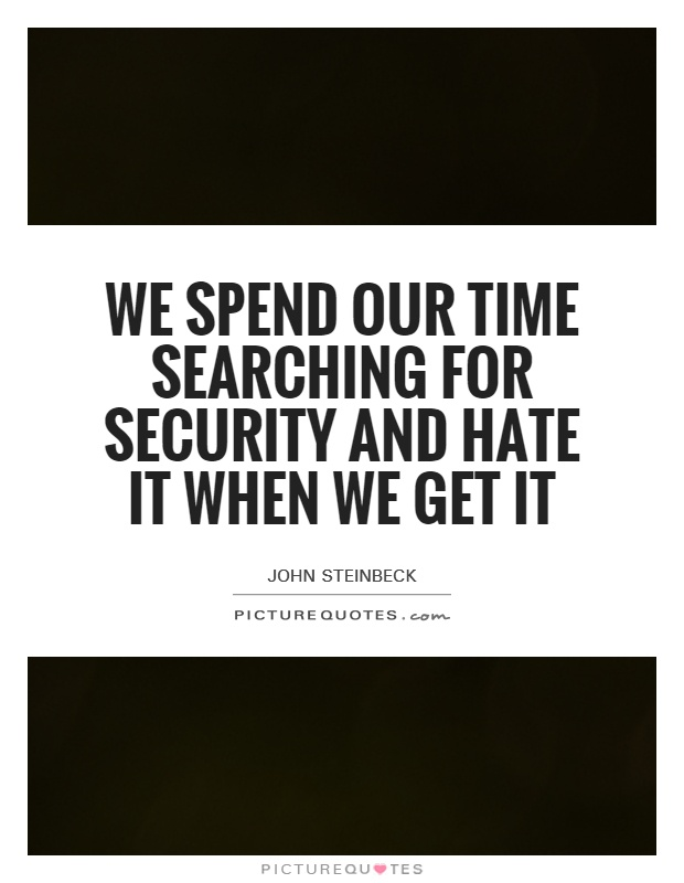 We spend our time searching for security and hate it when we get it Picture Quote #1