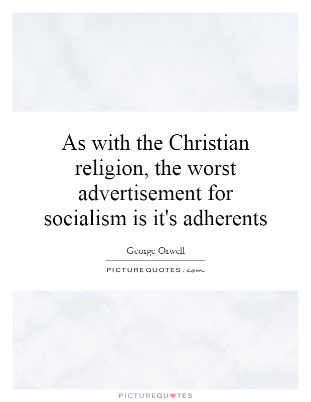 As with the Christian religion, the worst advertisement for socialism is it's adherents Picture Quote #1