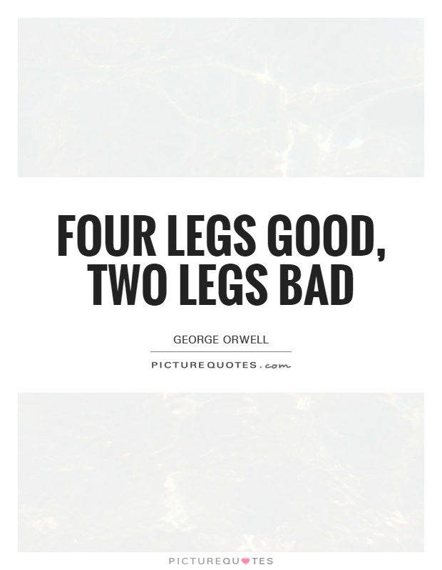Four legs good, two legs bad Picture Quote #1