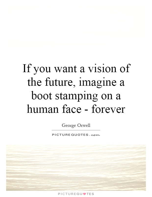 If you want a vision of the future, imagine a boot stamping on a human face - forever Picture Quote #1