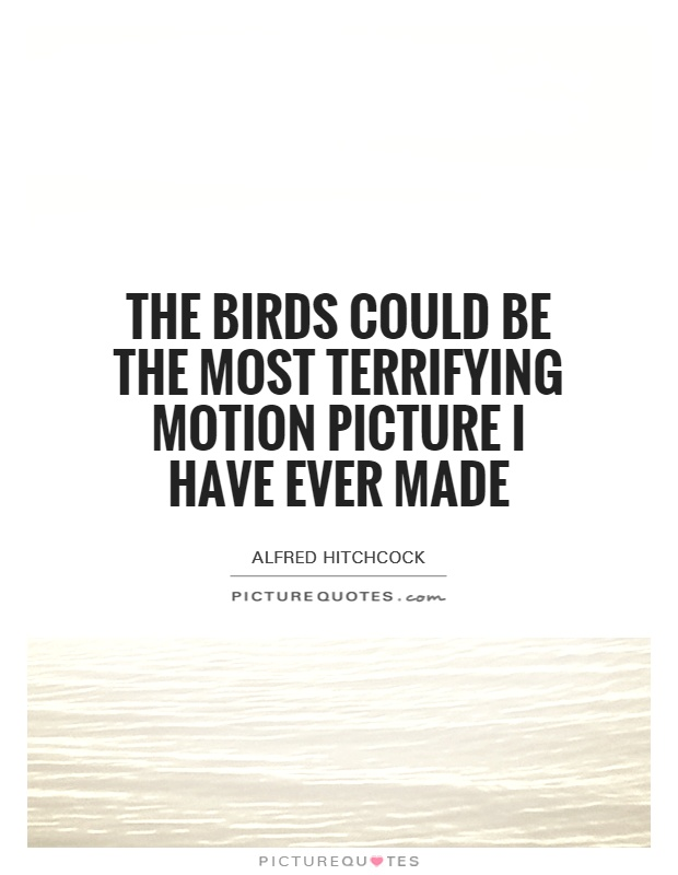 The Birds could be the most terrifying motion picture I have ever made Picture Quote #1