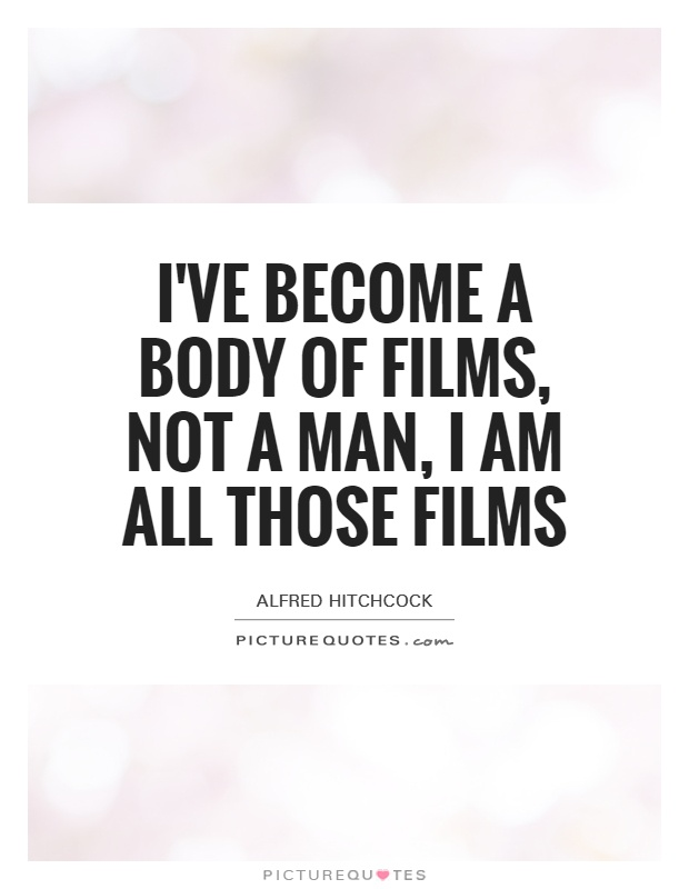 I've become a body of films, not a man, I am all those films Picture Quote #1