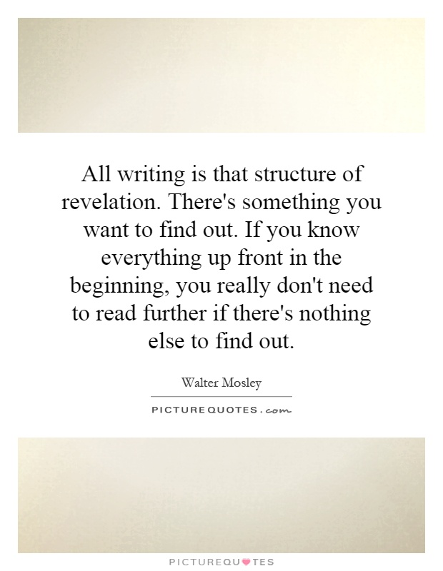 All writing is that structure of revelation. There's something you want to find out. If you know everything up front in the beginning, you really don't need to read further if there's nothing else to find out Picture Quote #1