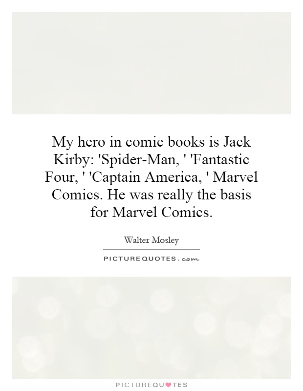 My hero in comic books is Jack Kirby: 'Spider-Man, ' 'Fantastic Four, ' 'Captain America, ' Marvel Comics. He was really the basis for Marvel Comics Picture Quote #1