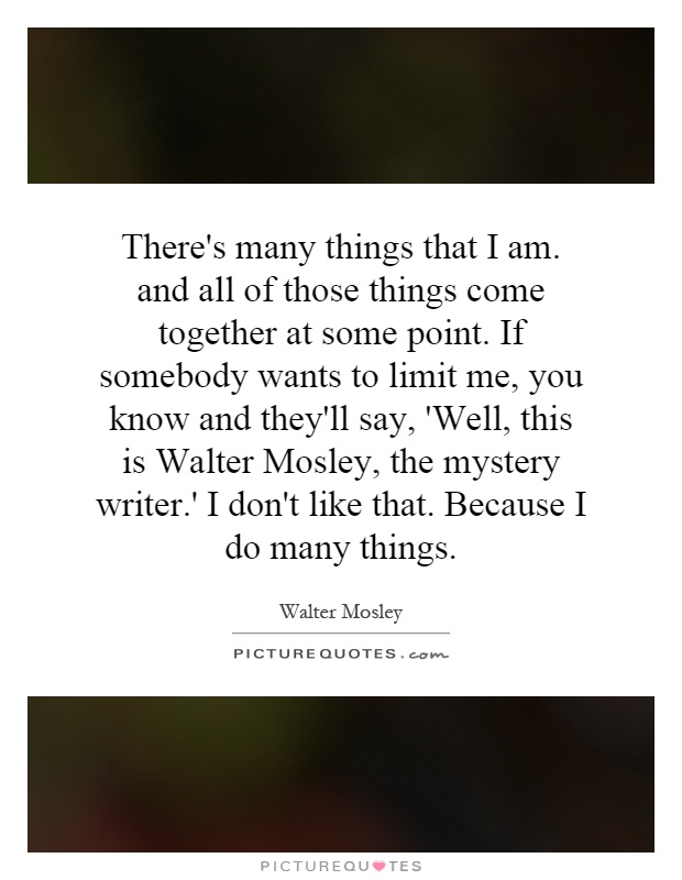 There's many things that I am. and all of those things come together at some point. If somebody wants to limit me, you know and they'll say, 'Well, this is Walter Mosley, the mystery writer.' I don't like that. Because I do many things Picture Quote #1