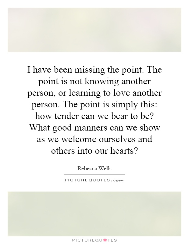 I have been missing the point. The point is not knowing another person, or learning to love another person. The point is simply this: how tender can we bear to be? What good manners can we show as we welcome ourselves and others into our hearts? Picture Quote #1