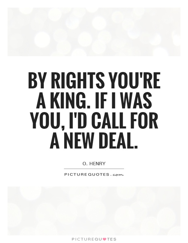 By rights you're a king. If I was you, I'd call for a new deal Picture Quote #1