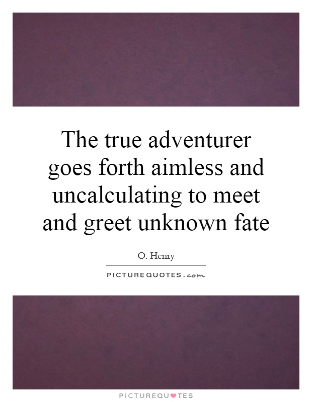 The true adventurer goes forth aimless and uncalculating to meet and greet unknown fate Picture Quote #1